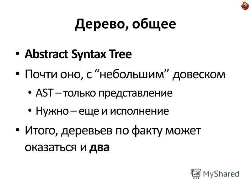 Дерево, общее Abstract Syntax Tree Почти оно, с небольшим довеском AST – только представление Нужно – еще и исполнение Итого, деревьев по факту может оказаться и два