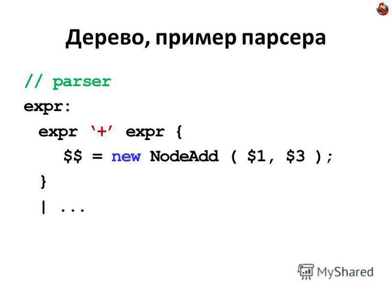 Дерево, пример парсера // parser expr: expr + expr { $$ = new NodeAdd ( $1, $3 ); } |...