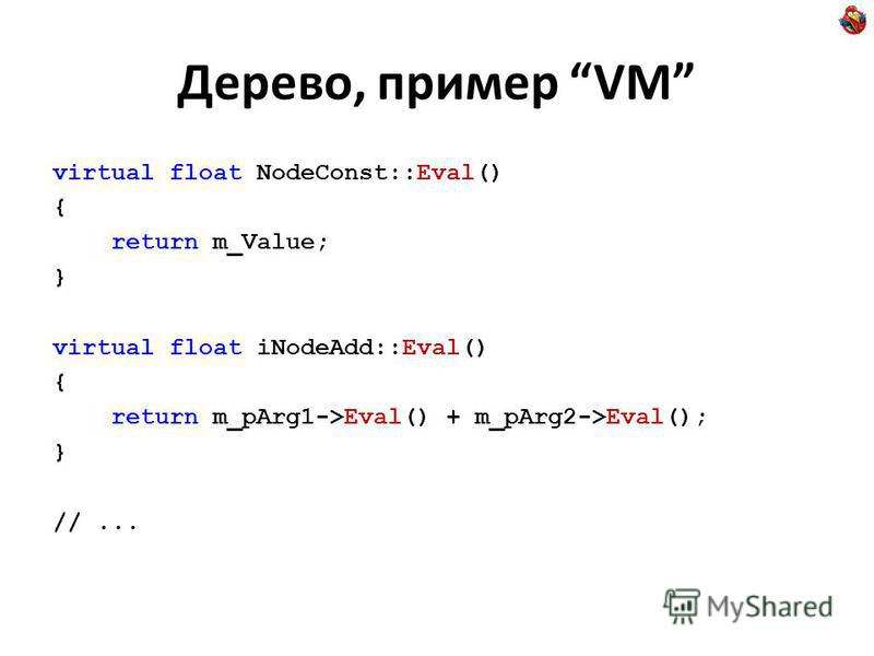 Дерево, пример VM virtual float NodeConst::Eval() { return m_Value; } virtual float iNodeAdd::Eval() { return m_pArg1->Eval() + m_pArg2->Eval(); } //...