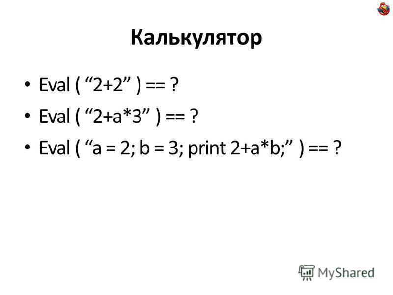 Калькулятор Eval ( 2+2 ) == ? Eval ( 2+a*3 ) == ? Eval ( a = 2; b = 3; print 2+a*b; ) == ?