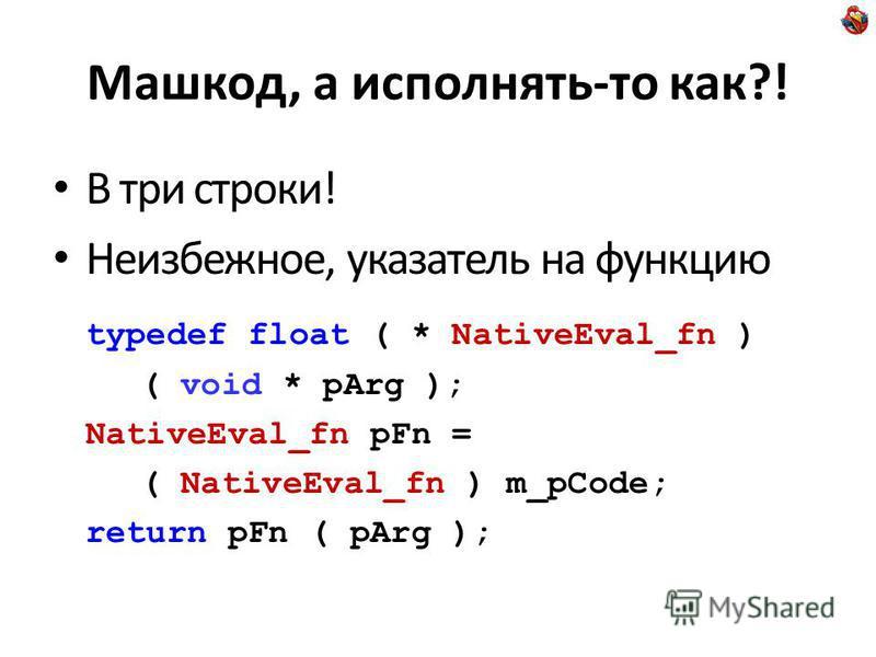Машкод, а исполнять-то как?! В три строки! Неизбежное, указатель на функцию typedef float ( * NativeEval_fn ) ( void * pArg ); NativeEval_fn pFn = ( NativeEval_fn ) m_pCode; return pFn ( pArg );