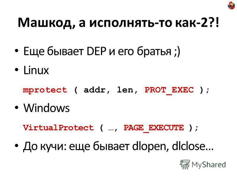 Машкод, а исполнять-то как-2?! Еще бывает DEP и его братья ;) Linux mprotect ( addr, len, PROT_EXEC ); Windows VirtualProtect ( …, PAGE_EXECUTE ); До кучи: еще бывает dlopen, dlclose…