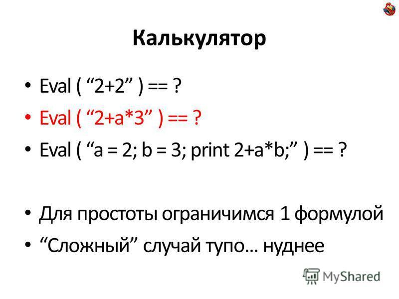 Калькулятор Eval ( 2+2 ) == ? Eval ( 2+a*3 ) == ? Eval ( a = 2; b = 3; print 2+a*b; ) == ? Для простоты ограничимся 1 формулой Сложный случай тупо... нуднее