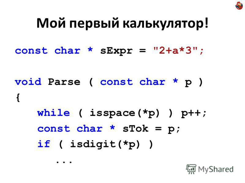 Мой первый калькулятор! const char * sExpr = 2+a*3; void Parse ( const char * p ) { while ( isspace(*p) ) p++; const char * sTok = p; if ( isdigit(*p) )...