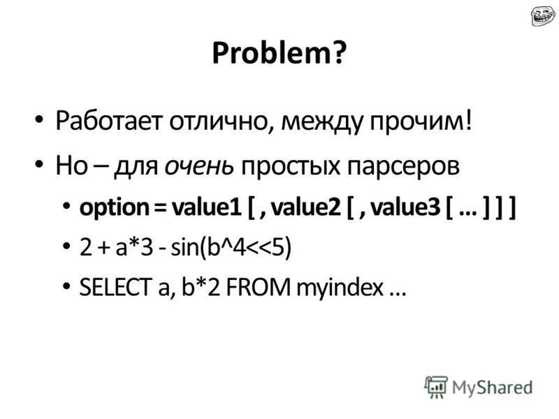 Problem? Работает отлично, между прочим! Но – для очень простых парсеров option = value1 [, value2 [, value3 [ … ] ] ] 2 + a*3 - sin(b^4