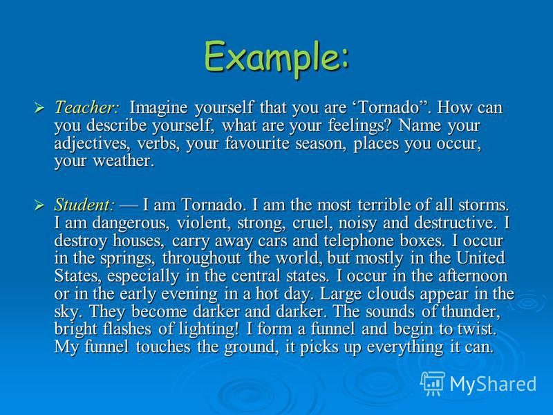 Teacher: Imagine yourself that you are Tornado. How can you describe yourself, what are your feelings? Name your adjectives, verbs, your favourite season, places you occur, your weather. Teacher: Imagine yourself that you are Tornado. How can you des