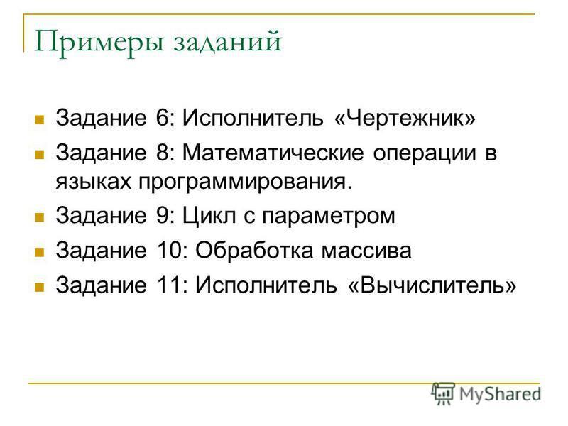 Примеры заданий Задание 6: Исполнитель «Чертежник» Задание 8: Математические операции в языках программирования. Задание 9: Цикл с параметром Задание 10: Обработка массива Задание 11: Исполнитель «Вычислитель»