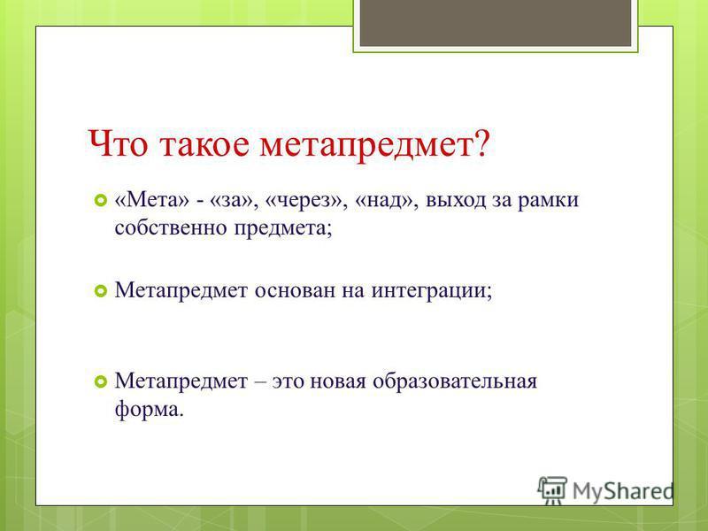 Что такое метапредмет? «Мета» - «за», «через», «над», выход за рамки собственно предмета; Метапредмет основан на интеграции; Метапредмет – это новая образовательная форма.
