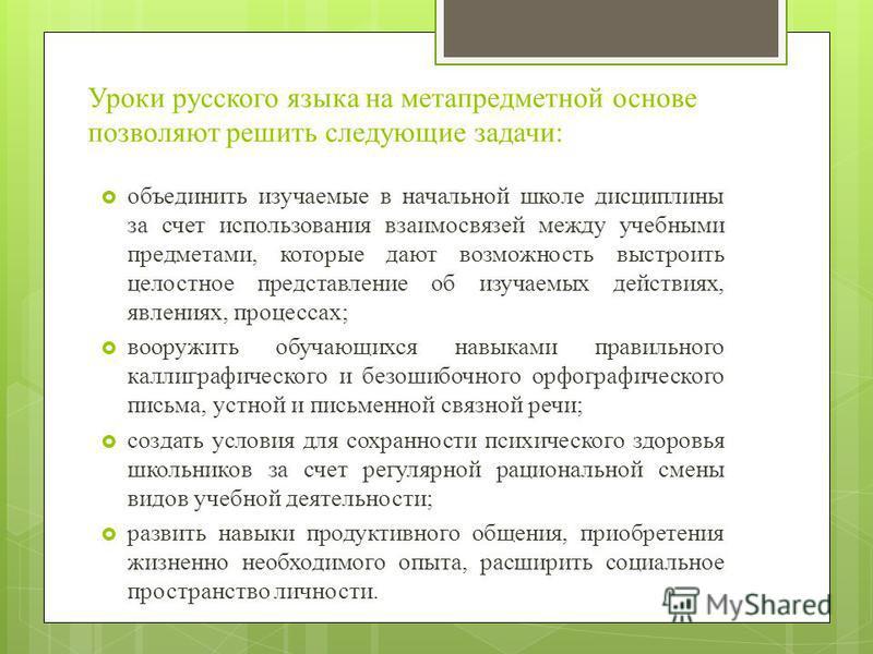 Уроки русского языка на метапредметной основе позволяют решить следующие задачи: объединить изучаемые в начальной школе дисциплины за счет использования взаимосвязей между учебными предметами, которые дают возможность выстроить целостное представлени