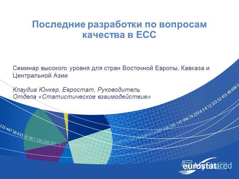 1 Последние разработки по вопросам качества в ЕСС Семинар высокого уровня для стран Восточной Европы, Кавказа и Центральной Азии Клаудиа Юнкер, Евростат, Руководитель Отдела «Статистическое взаимодействие»