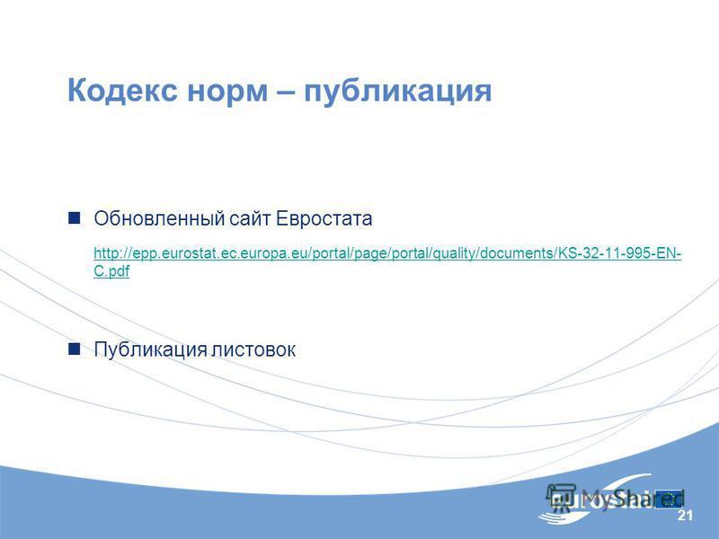 21 Кодекс норм – публикация Обновленный сайт Евростата http://epp.eurostat.ec.europa.eu/portal/page/portal/quality/documents/KS-32-11-995-EN- C.pdf Публикация листовок