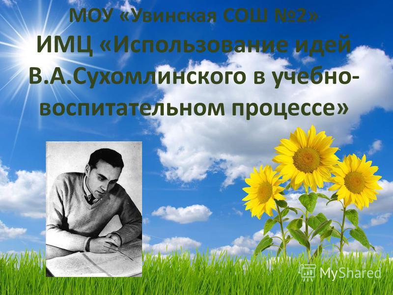 МОУ «Увинская СОШ 2» ИМЦ «Использование идей В.А.Сухомлинского в учебно- воспитательном процессе»