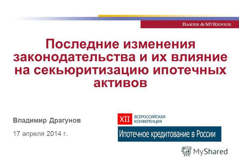 Последние изменения законодательства и их влияние на секьюритизацию ипотечных активов Владимир Драгунов 17 апреля 2014 г.