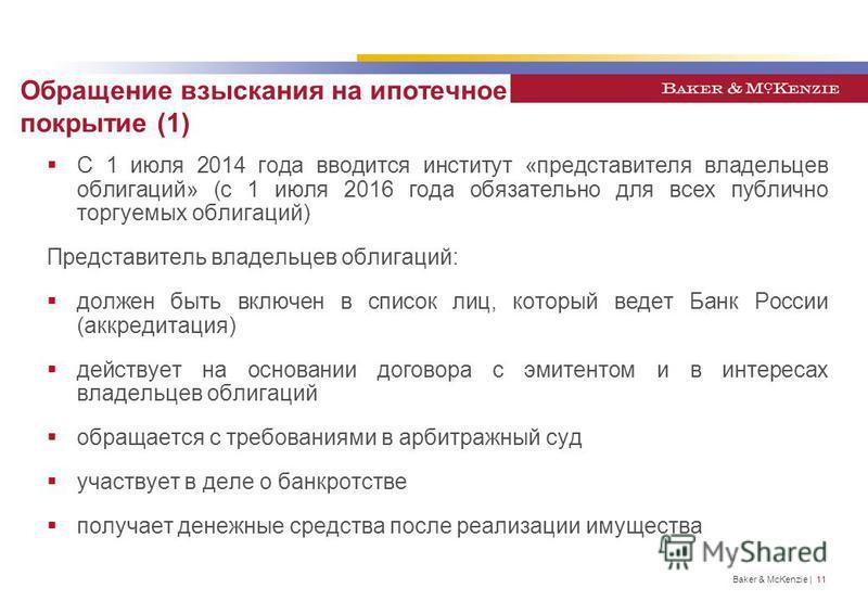Baker & McKenzie | 11 Обращение взыскания на ипотечное покрытие (1) С 1 июля 2014 года вводится институт «представителя владельцев облигаций» (с 1 июля 2016 года обязательно для всех публично торгуемых облигаций) Представитель владельцев облигаций: д