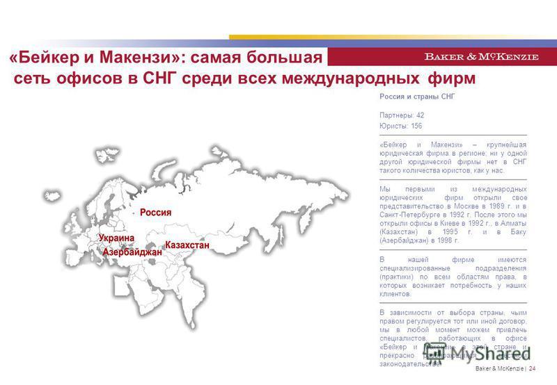Baker & McKenzie | 24 «Бейкер и Макензи»: самая большая сеть офисов в СНГ среди всех международных фирм Россия и страны СНГ Партнеры: 42 Юристы: 156 «Бейкер и Макензи» – крупнейшая юридическая фирма в регионе; ни у одной другой юридической фирмы нет