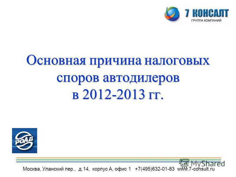 Москва, Уланский пер., д.14, корпус А, офис 1 +7(495)632-01-83 www.7-consult.ru Основная причина налоговых споров автодилеров в 2012-2013 гг.