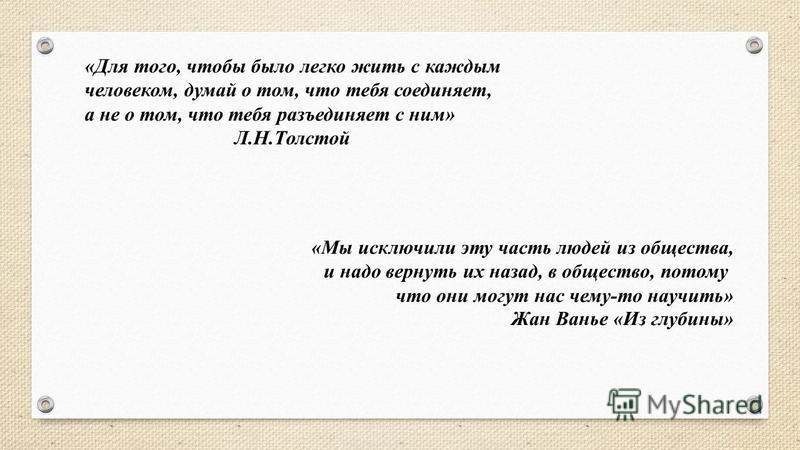 «Для того, чтобы было легко жить с каждым человеком, думай о том, что тебя соединяет, а не о том, что тебя разъединяет с ним» Л.Н.Толстой «Мы исключили эту часть людей из общества, и надо вернуть их назад, в общество, потому что они могут нас чему-то