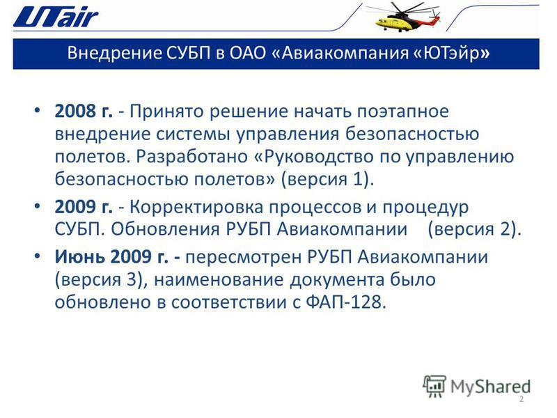 2008 г. - Принято решение начать поэтапное внедрение системы управления безопасностью полетов. Разработано «Руководство по управлению безопасностью полетов» (версия 1). 2009 г. - Корректировка процессов и процедур СУБП. Обновления РУБП Авиакомпании (