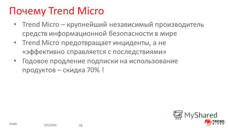 Почему Trend Micro 3/5/2015 18 Public Trend Micro – крупнейший независимый производитель средств информационной безопасности в мире Trend Micro предотвращает инциденты, а не «эффективно справляется с последствиями» Годовое продление подписки на испол