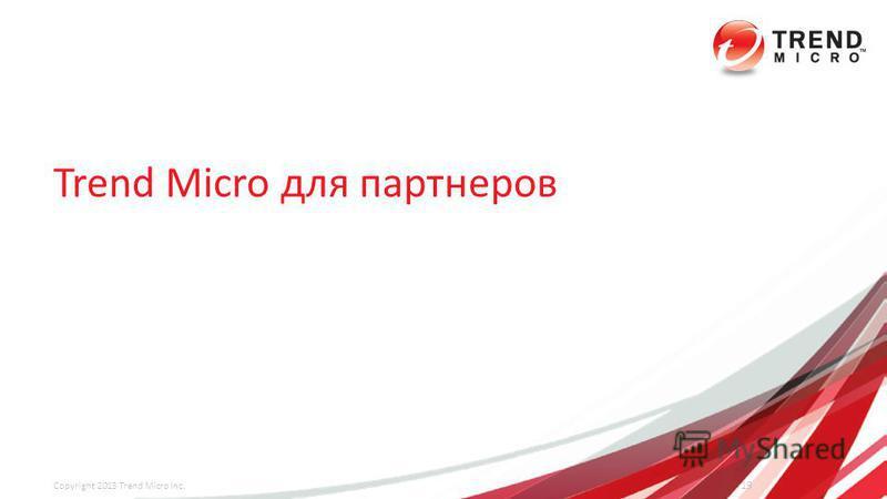 Trend Micro для партнеров 19 Copyright 2013 Trend Micro Inc.