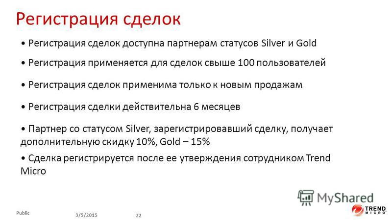 Регистрация сделок 3/5/2015 22 Public Партнер со статусом Silver, зарегистрировавший сделку, получает дополнительную скидку 10%, Gold – 15% Регистрация сделки действительна 6 месяцев Cделка регистрируется после ее утверждения сотрудником Trend Micro