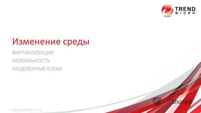 Изменение среды ВИРТУАЛИЗАЦИЯ МОБИЛЬНОСТЬ НАЦЕЛЕННЫЕ АТАКИ 4 Copyright 2013 Trend Micro Inc.