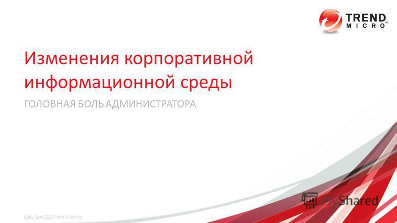 Изменения корпоративной информационной среды ГОЛОВНАЯ БОЛЬ АДМИНИСТРАТОРА 8 Copyright 2013 Trend Micro Inc.