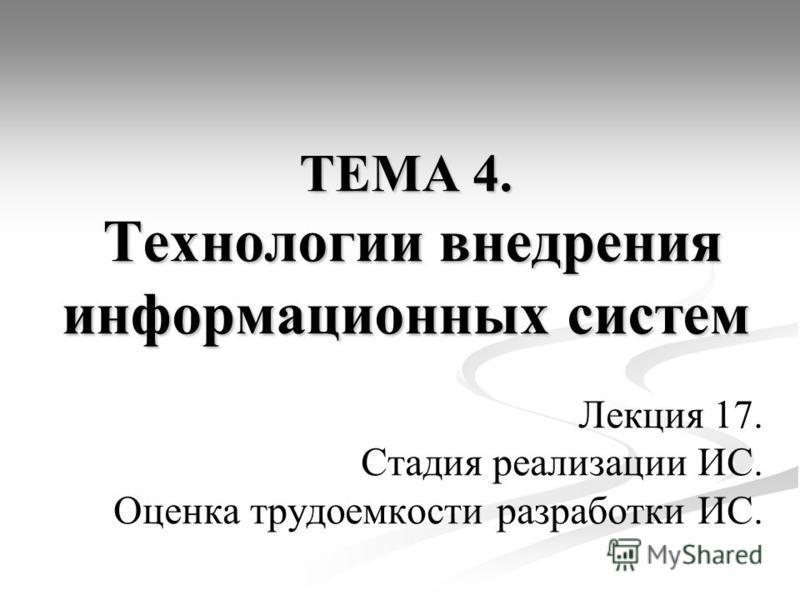 ТЕМА 4. Технологии внедрения информационных систем Лекция 17. Стадия реализации ИС. Оценка трудоемкости разработки ИС.