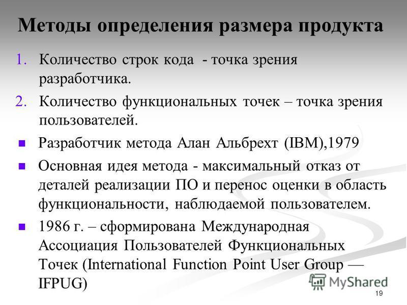 19 Методы определения размера продукта 1. 1. Количество строк кода - точка зрения разработчика. 2. 2. Количество функциональных точек – точка зрения пользователей. Разработчик метода Алан Альбрехт (IBM),1979 Основная идея метода - максимальный отказ