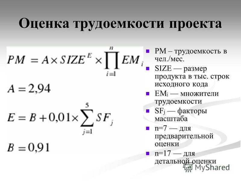 Оценка трудоемкости проекта PM – трудоемкость в чел./мес. SIZE размер продукта в тыс. строк исходного кода EM i множители трудоемкости SF j факторы масштаба n=7 для предварительной оценки n=17 для детальной оценки