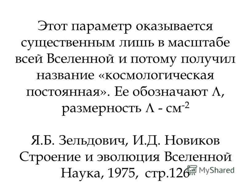 Этот параметр оказывается существенным лишь в масштабе всей Вселенной и потому получил название «космологическая постоянная». Ее обозначают, размерность - см -2 Я.Б. Зельдович, И.Д. Новиков Строение и эволюция Вселенной Наука, 1975, стр.126