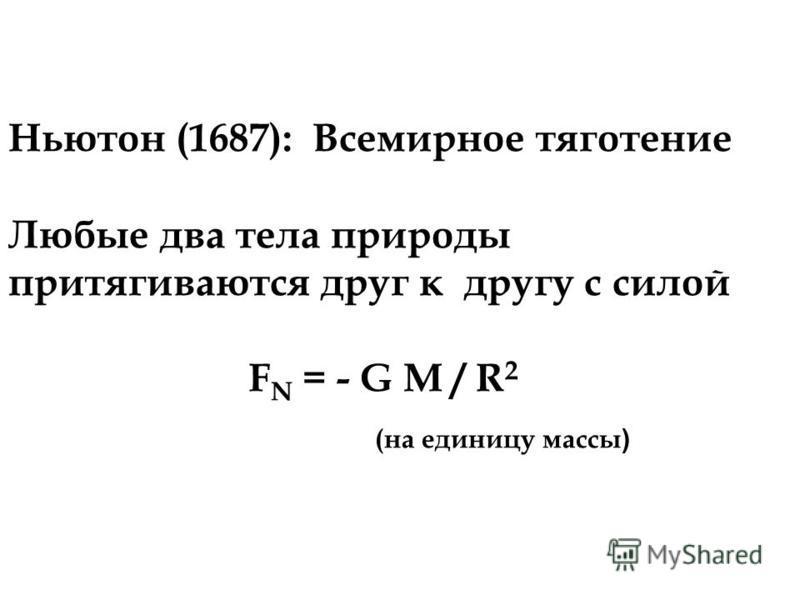 Ньютон (1687): Всемирное тяготение Любые два тела природы притягиваются друг к другу с силой F N = - G M / R 2 (на единицу массы )