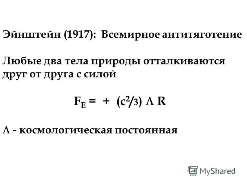 Эйнштейн (1917): Всемирное антитяготение Любые два тела природы отталкиваются друг от друга с силой F E = + (c 2 / 3 ) R - космологическая постоянная