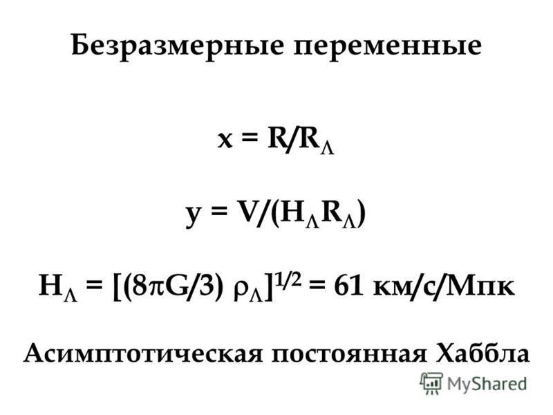 Безразмерные переменные x = R/R y = V/(H R ) H = [(8 G/3) ] 1/2 = 61 км/с/Мпк Асимптотическая постоянная Хаббла