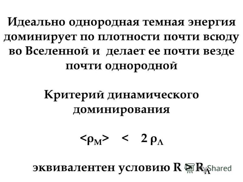 Идеально однородная темная энергия доминирует по плотности почти всюду во Вселенной и делает ее почти везде почти однородной Критерий динамического доминирования < 2 ρ Λ эквивалентен условию R > R Λ