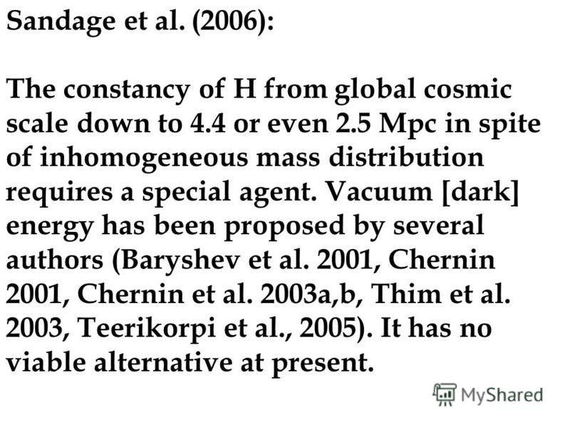 Sandage et al. (2006): The constancy of H from global cosmic scale down to 4.4 or even 2.5 Mpc in spite of inhomogeneous mass distribution requires a special agent. Vacuum [dark] energy has been proposed by several authors (Baryshev et al. 2001, Cher