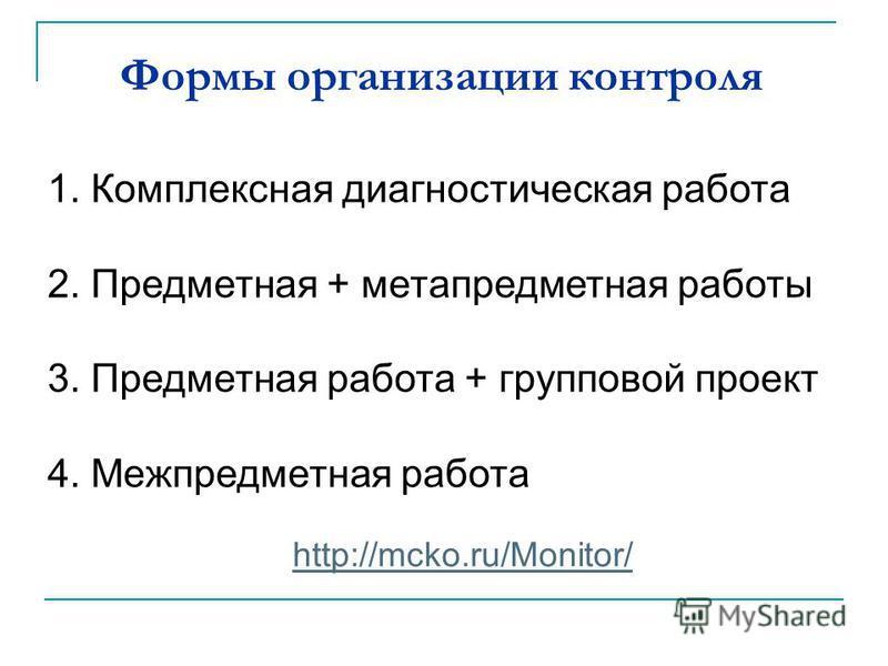 Формы организации контроля 1. Комплексная диагностическая работа 2. Предметная + метапредметная работы 3. Предметная работа + групповой проект 4. Межпредметная работа http://mcko.ru/Monitor/
