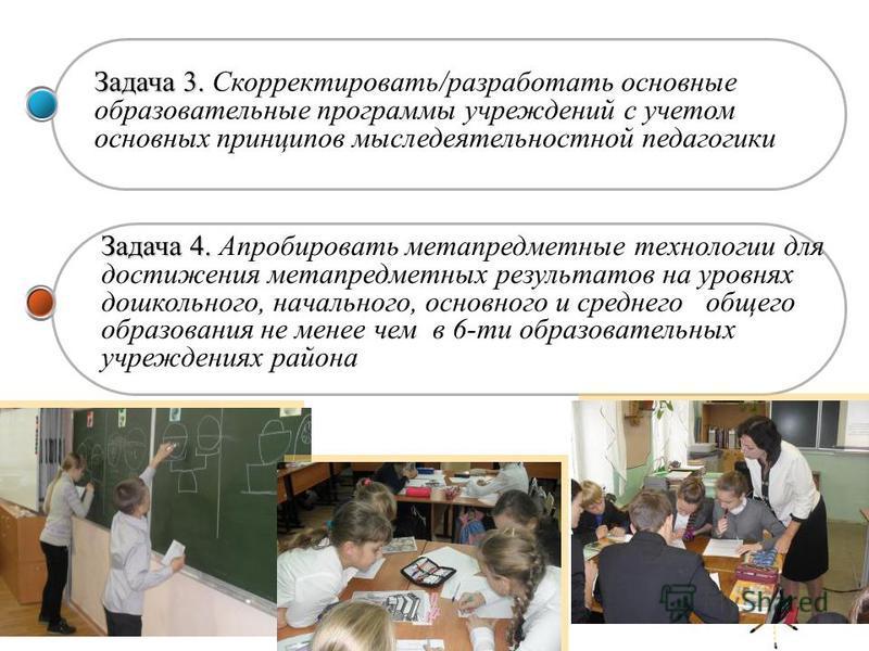 Задача 3. Задача 3. Скорректировать/разработать основные образовательные программы учреждений с учетом основных принципов мыследеятельностной педагогики Задача 4. Задача 4. Апробировать метапредметные технологии для достижения метапредметных результа