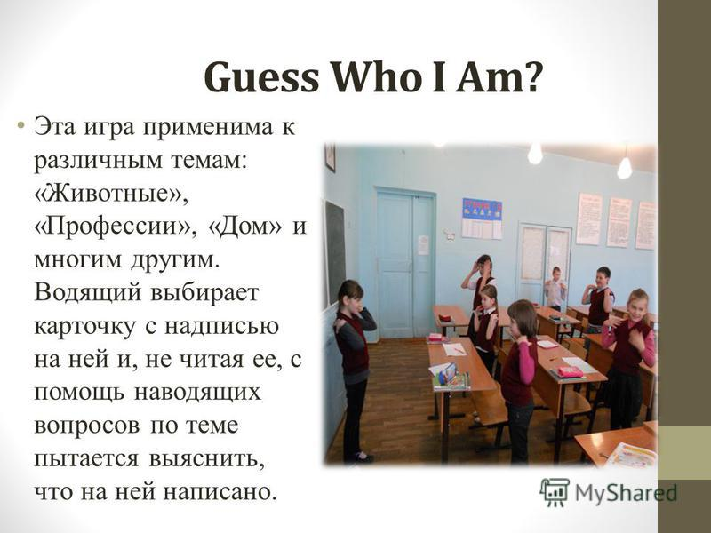 Guess Who I Am? Эта игра применима к различным темам: «Животные», «Профессии», «Дом» и многим другим. Водящий выбирает карточку с надписью на ней и, не читая ее, с помощь наводящих вопросов по теме пытается выяснить, что на ней написано.