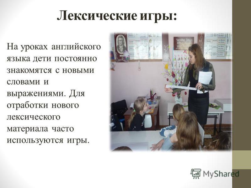 Лексические игры: На уроках английского языка дети постоянно знакомятся с новыми словами и выражениями. Для отработки нового лексического материала часто используются игры.