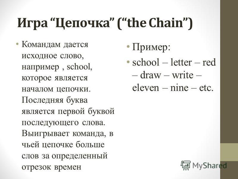 Игра Цепочка (the Chain) Командам дается исходное слово, например, school, которое является началом цепочки. Последняя буква является первой буквой последующего слова. Выигрывает команда, в чьей цепочке больше слов за определенный отрезок времен Прим