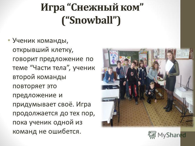 Игра Снежный ком (Snowball) Ученик команды, открывший клетку, говорит предложение по теме Части тела, ученик второй команды повторяет это предложение и придумывает своё. Игра продолжается до тех пор, пока ученик одной из команд не ошибется.