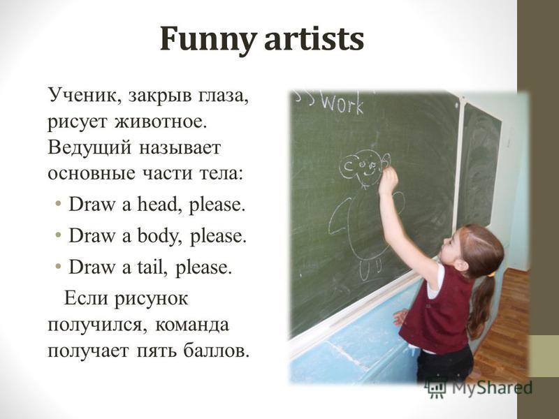 Funny artists Ученик, закрыв глаза, рисует животное. Ведущий называет основные части тела: Draw a head, please. Draw a body, please. Draw a tail, please. Если рисунок получился, команда получает пять баллов.
