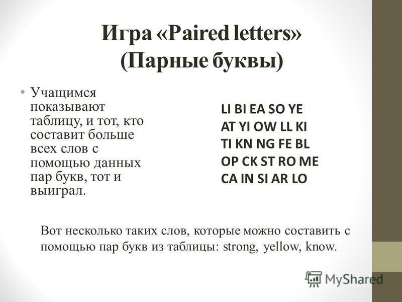 Игра «Paired letters» (Парные буквы) Учащимся показывают таблицу, и тот, кто составит больше всех слов с помощью данных пар букв, тот и выиграл. LI BI EA SO YE AT YI OW LL KI TI KN NG FE BL OP CK ST RO ME CA IN SI AR LO Вот несколько таких слов, кото