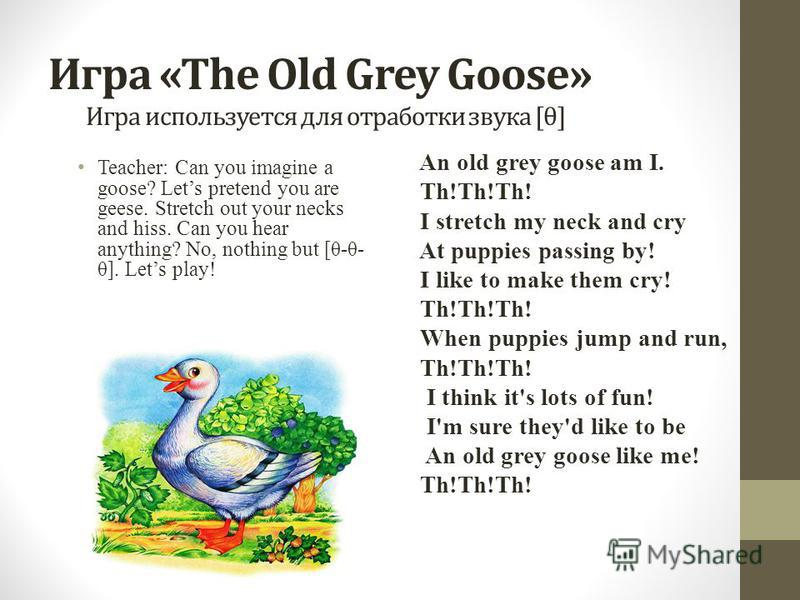 Игра «The Old Grey Goose» Игра используется для отработки звука [θ] Teacher: Can you imagine a goose? Lets pretend you are geese. Stretch out your necks and hiss. Can you hear anything? No, nothing but [θ-θ- θ]. Lets play! An old grey goose am I. Th!