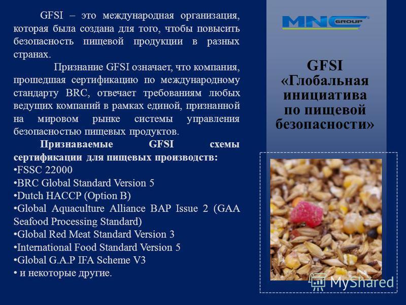 GFSI «Глобальная инициатива по пищевой безопасности» GFSI – это международная организация, которая была создана для того, чтобы повысить безопасность пищевой продукции в разных странах. Признание GFSI означает, что компания, прошедшая сертификацию по