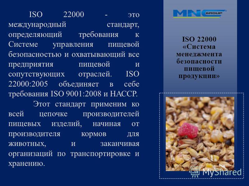 ISO 22000 «Система менеджмента безопасности пищевой продукции» ISO 22000 - это международный стандарт, определяющий требования к Системе управления пищевой безопасностью и охватывающий все предприятия пищевой и сопутствующих отраслей. ISO 22000:2005