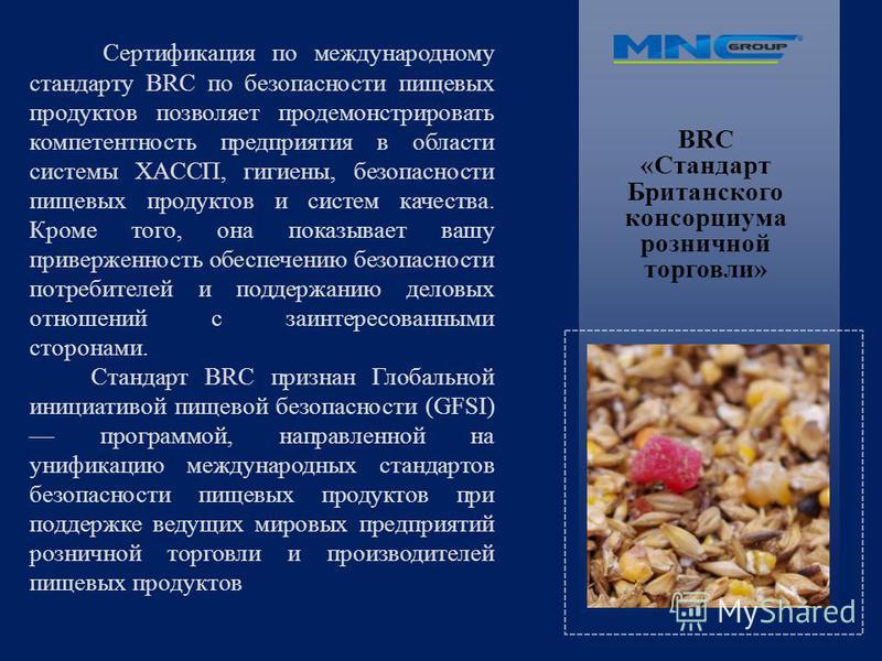 BRC «Стандарт Британского консорциума розничной торговли» Сертификация по международному стандарту BRC по безопасности пищевых продуктов позволяет продемонстрировать компетентность предприятия в области системы ХАССП, гигиены, безопасности пищевых пр
