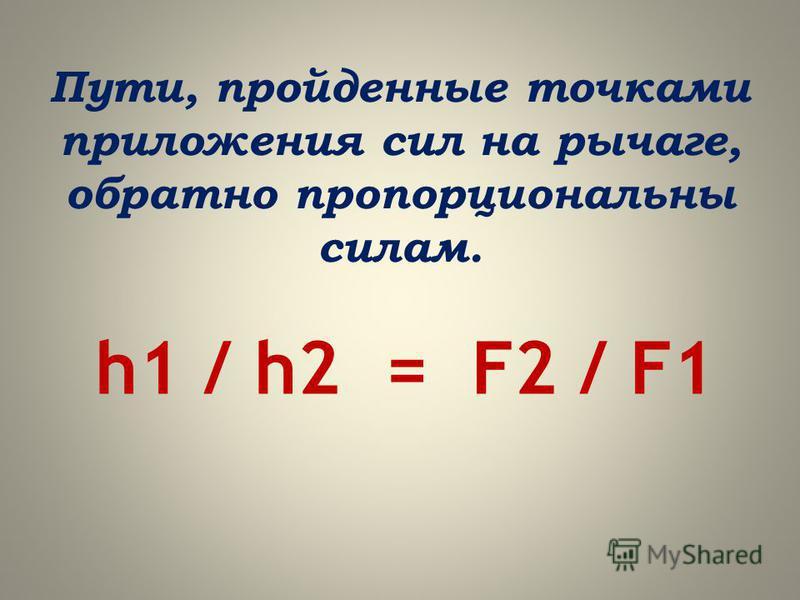 Пути, пройденные точками приложения сил на рычаге, обратно пропорциональны силам. h1 / h2 = F2 / F1