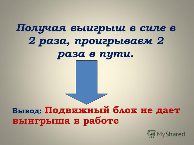 Получая выигрыш в силе в 2 раза, проигрываем 2 раза в пути. Вывод: Подвижный блок не дает выигрыша в работе